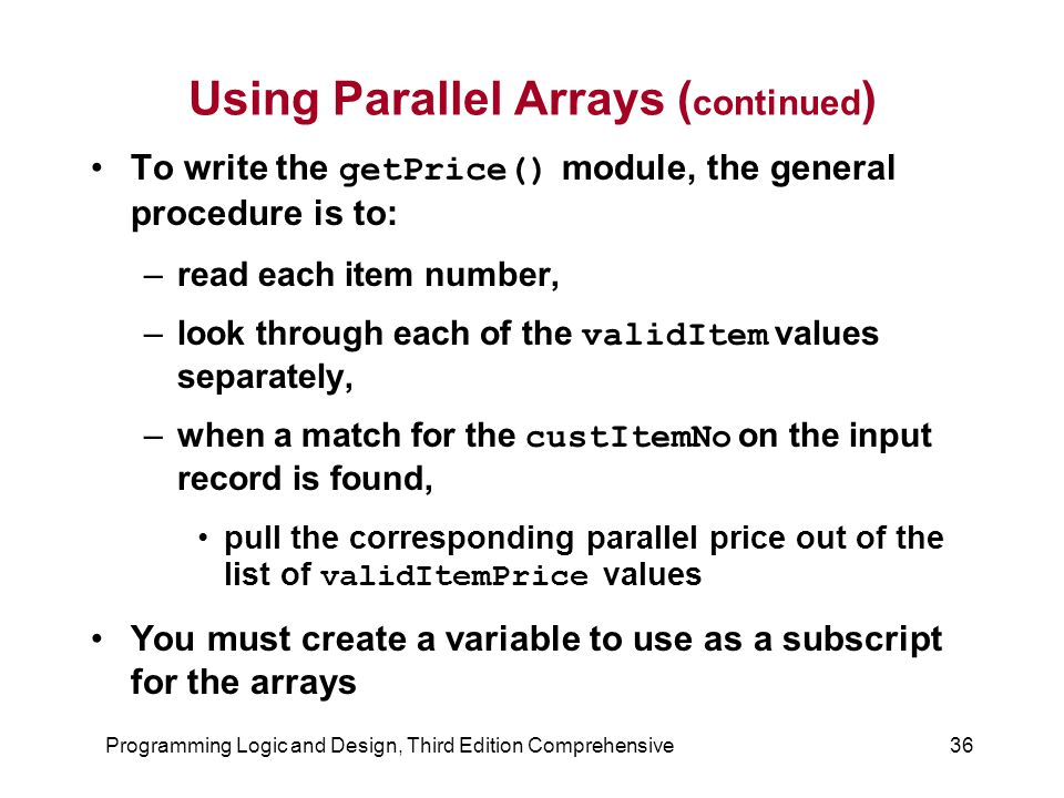 Programming Logic and Design, Third Edition Comprehensive36 Using Parallel Arrays ( continued ) To write the getPrice() module, the general procedure is to: –read each item number, –look through each of the validItem values separately, –when a match for the custItemNo on the input record is found, pull the corresponding parallel price out of the list of validItemPrice values You must create a variable to use as a subscript for the arrays