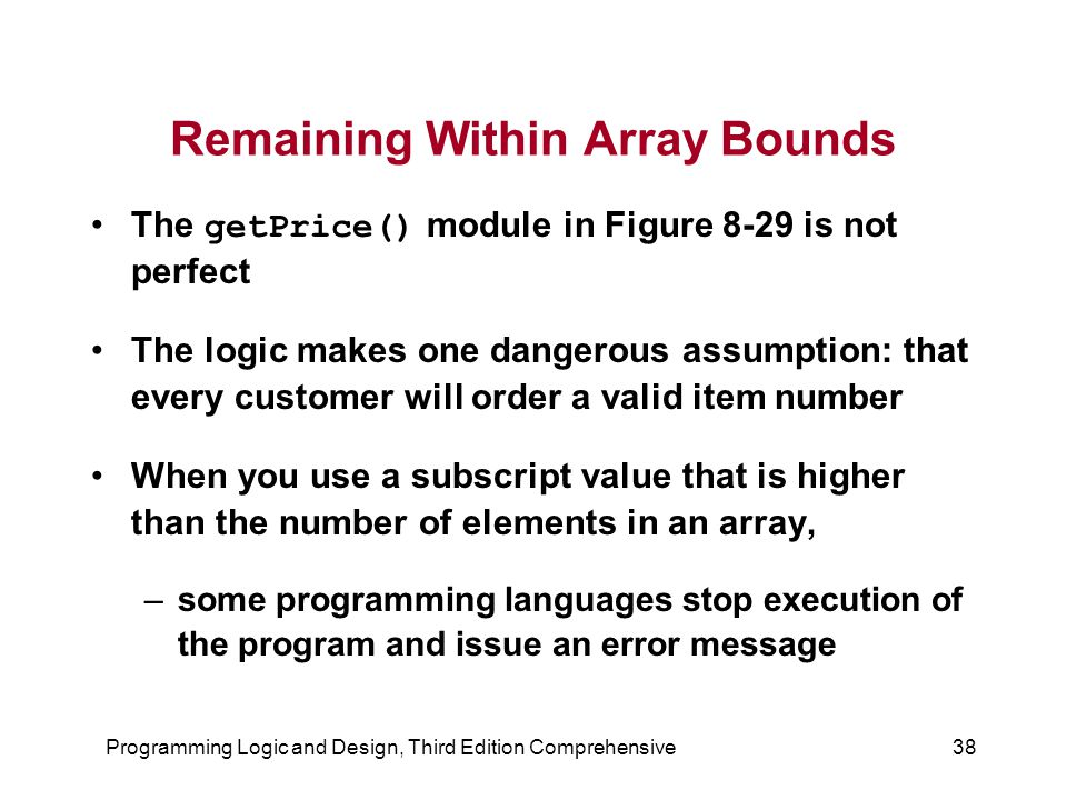 Programming Logic and Design, Third Edition Comprehensive38 Remaining Within Array Bounds The getPrice() module in Figure 8-29 is not perfect The logic makes one dangerous assumption: that every customer will order a valid item number When you use a subscript value that is higher than the number of elements in an array, –some programming languages stop execution of the program and issue an error message