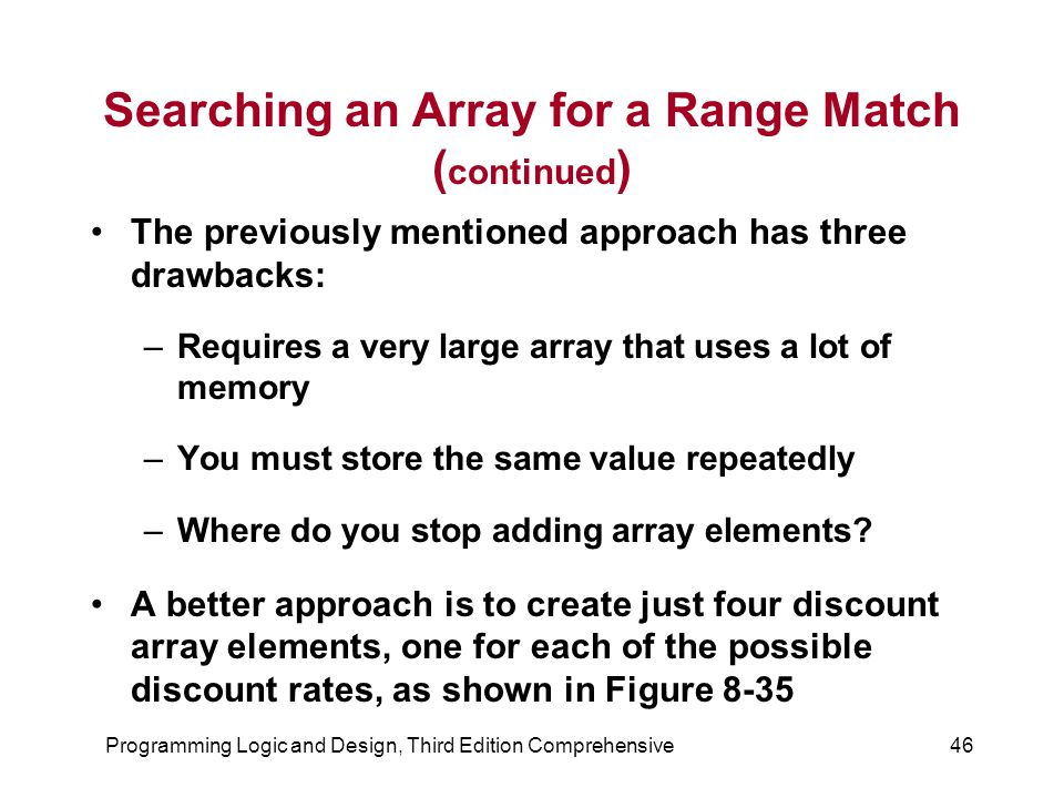 Programming Logic and Design, Third Edition Comprehensive46 Searching an Array for a Range Match ( continued ) The previously mentioned approach has three drawbacks: –Requires a very large array that uses a lot of memory –You must store the same value repeatedly –Where do you stop adding array elements.