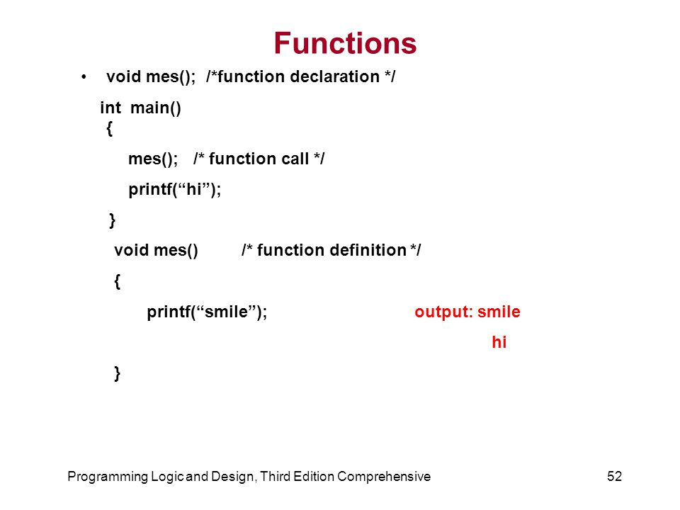 Functions void mes(); /*function declaration */ int main() { mes(); /* function call */ printf( hi ); } void mes() /* function definition */ { printf( smile ); output: smile hi } Programming Logic and Design, Third Edition Comprehensive52