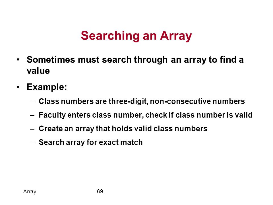 Searching an Array Sometimes must search through an array to find a value Example: –Class numbers are three-digit, non-consecutive numbers –Faculty enters class number, check if class number is valid –Create an array that holds valid class numbers –Search array for exact match Array69