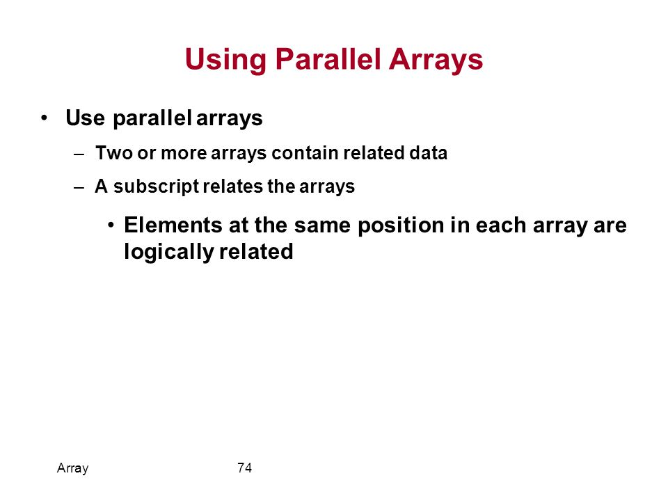 Using Parallel Arrays Use parallel arrays –Two or more arrays contain related data –A subscript relates the arrays Elements at the same position in each array are logically related Array74
