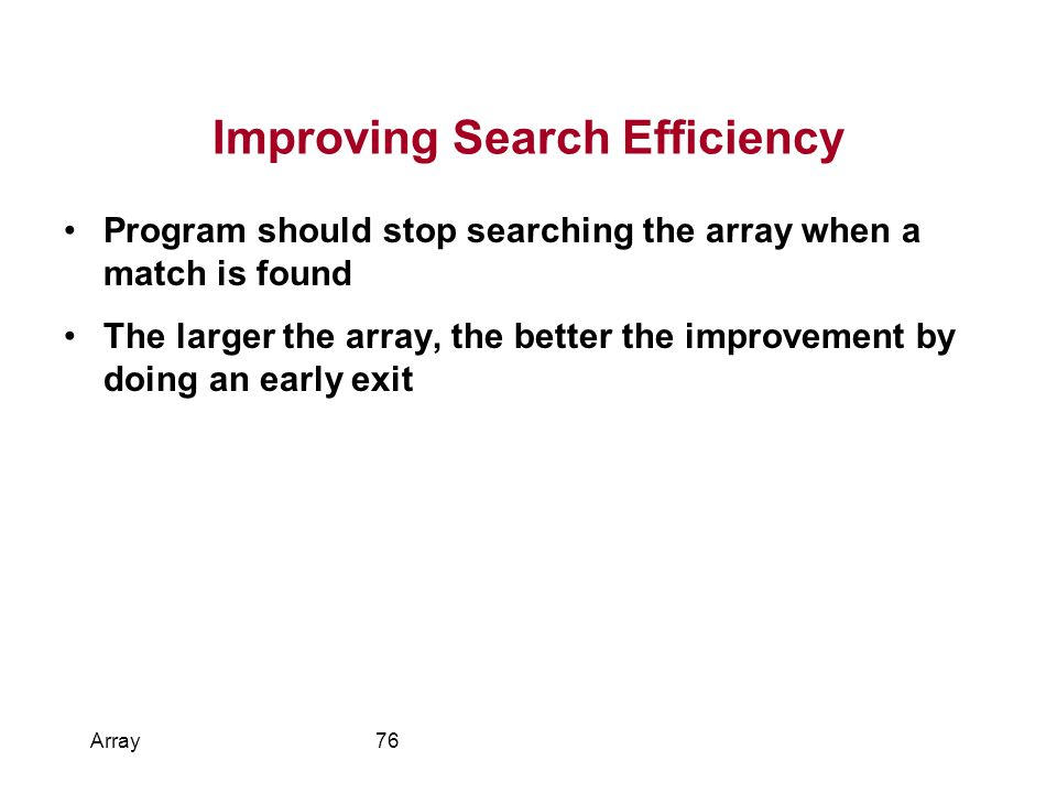 Improving Search Efficiency Program should stop searching the array when a match is found The larger the array, the better the improvement by doing an early exit Array76