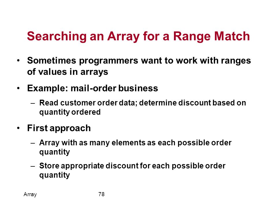 Searching an Array for a Range Match Sometimes programmers want to work with ranges of values in arrays Example: mail-order business –Read customer order data; determine discount based on quantity ordered First approach –Array with as many elements as each possible order quantity –Store appropriate discount for each possible order quantity Array78