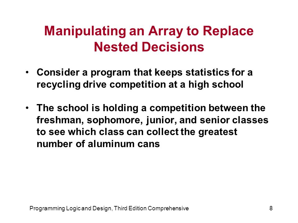 Programming Logic and Design, Third Edition Comprehensive8 Manipulating an Array to Replace Nested Decisions Consider a program that keeps statistics for a recycling drive competition at a high school The school is holding a competition between the freshman, sophomore, junior, and senior classes to see which class can collect the greatest number of aluminum cans