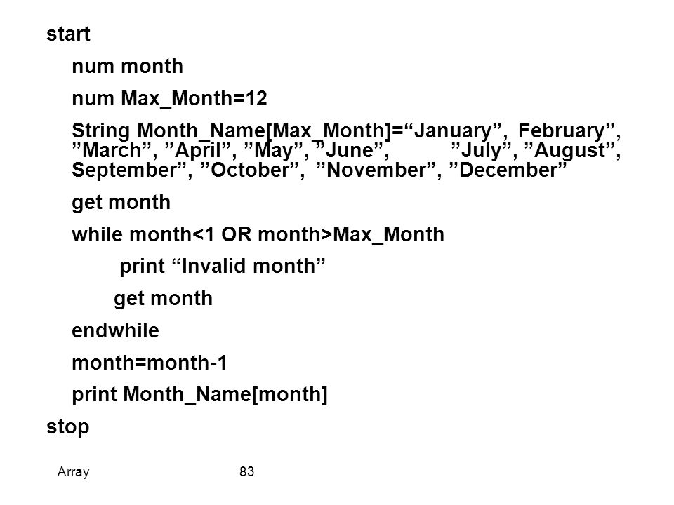 start num month num Max_Month=12 String Month_Name[Max_Month]= January , February , March , April , May , June , July , August , September , October , November , December get month while month Max_Month print Invalid month get month endwhile month=month-1 print Month_Name[month] stop Array83