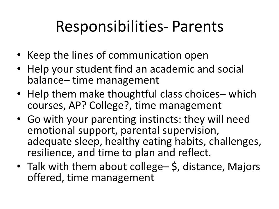 Responsibilities- Parents Keep the lines of communication open Help your student find an academic and social balance– time management Help them make thoughtful class choices– which courses, AP.