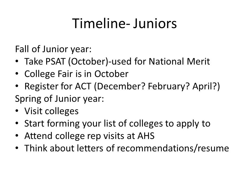 Timeline- Juniors Fall of Junior year: Take PSAT (October)-used for National Merit College Fair is in October Register for ACT (December.