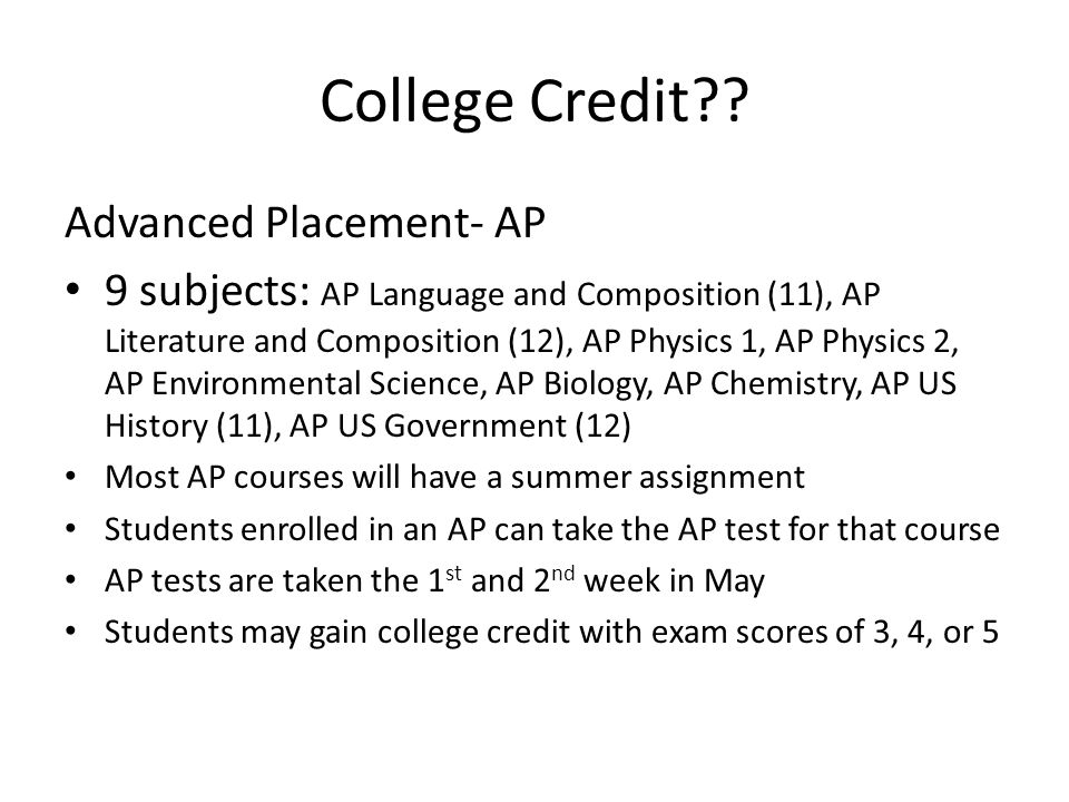 College Credit?? Advanced Placement- AP 9 subjects: AP Language and Composition (11), AP Literature and Composition (12), AP Physics 1, AP Physics 2,