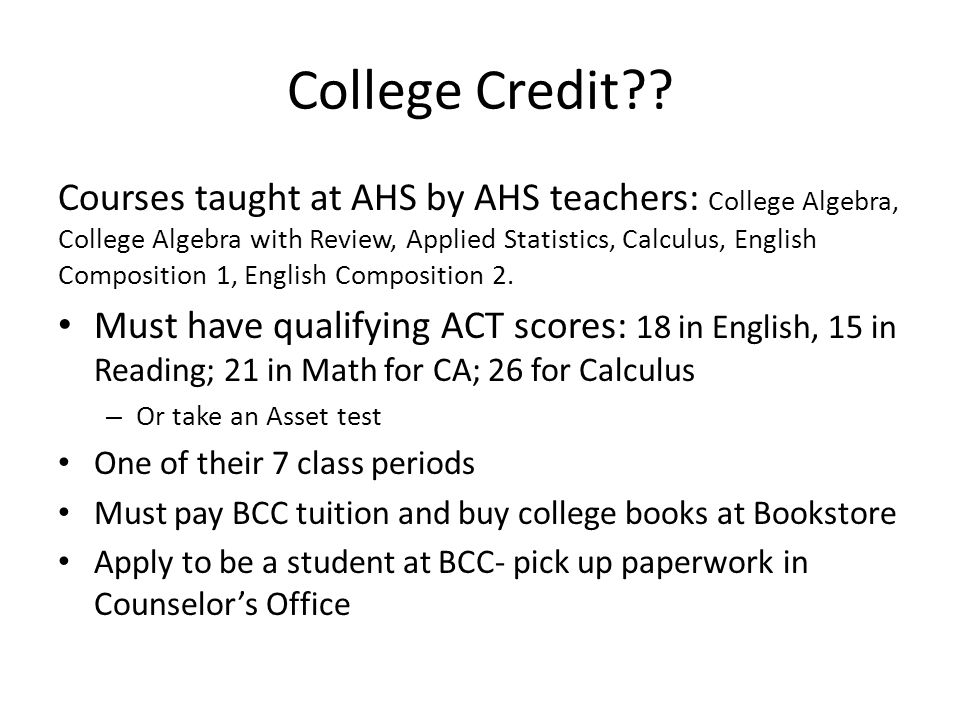 College Credit?? Courses taught at AHS by AHS teachers: College Algebra, College Algebra with Review, Applied Statistics, Calculus, English Compositio