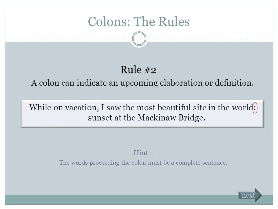 Colons: The Rules There are two ways to use a colon. Rule #1 A colon can indicate an upcoming list in the same sentence. You must have the following s