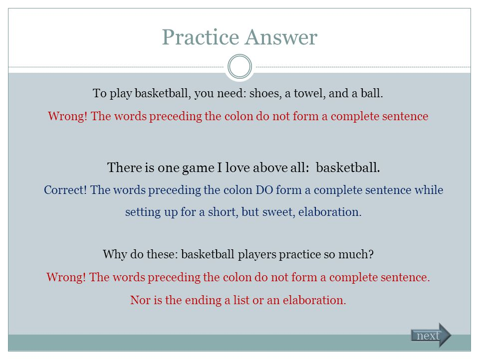 Colon Practice Which sentence uses the colon correctly? To play basketball, you need: shoes, a towel, and a ball. There is one game I love above all: