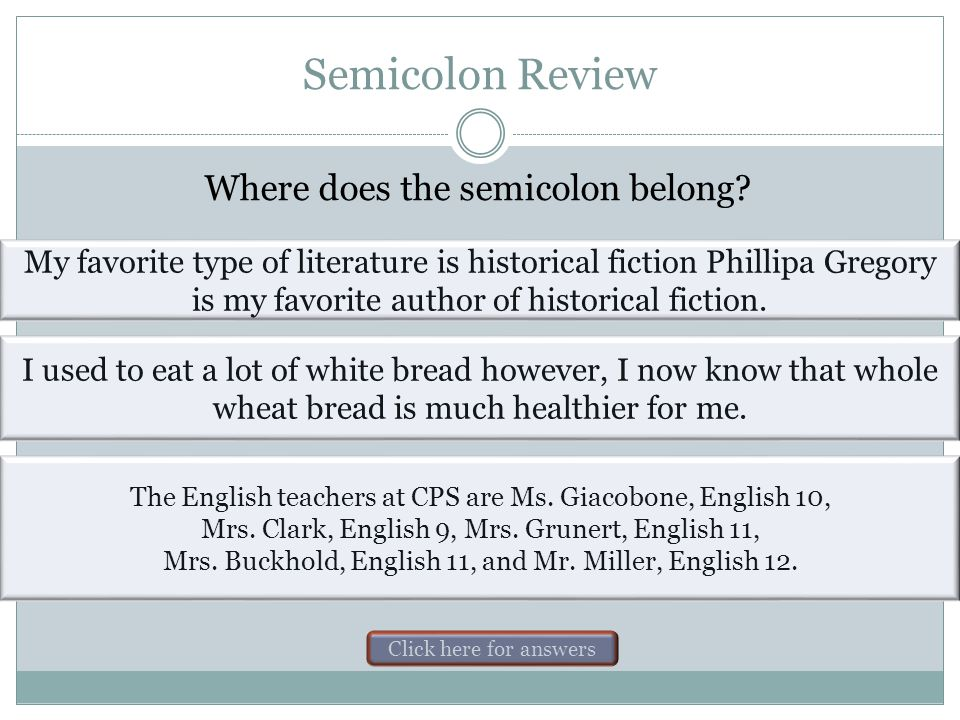 Semicolon Review Where does the semicolon belong? I had a cold on Monday ; therefore, I missed school. I hit a tree on the way to school yesterday ; n