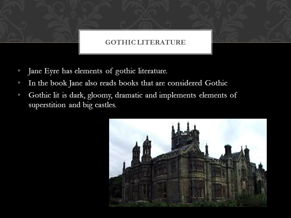 Jane Eyre has elements of gothic literature. In the book Jane also reads books that are considered Gothic Gothic lit is dark, gloomy, dramatic and imp