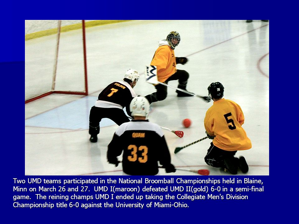 Two UMD teams participated in the National Broomball Championships held in Blaine, Minn on March 26 and 27. UMD I(maroon) defeated UMD II(gold) 6-0 in