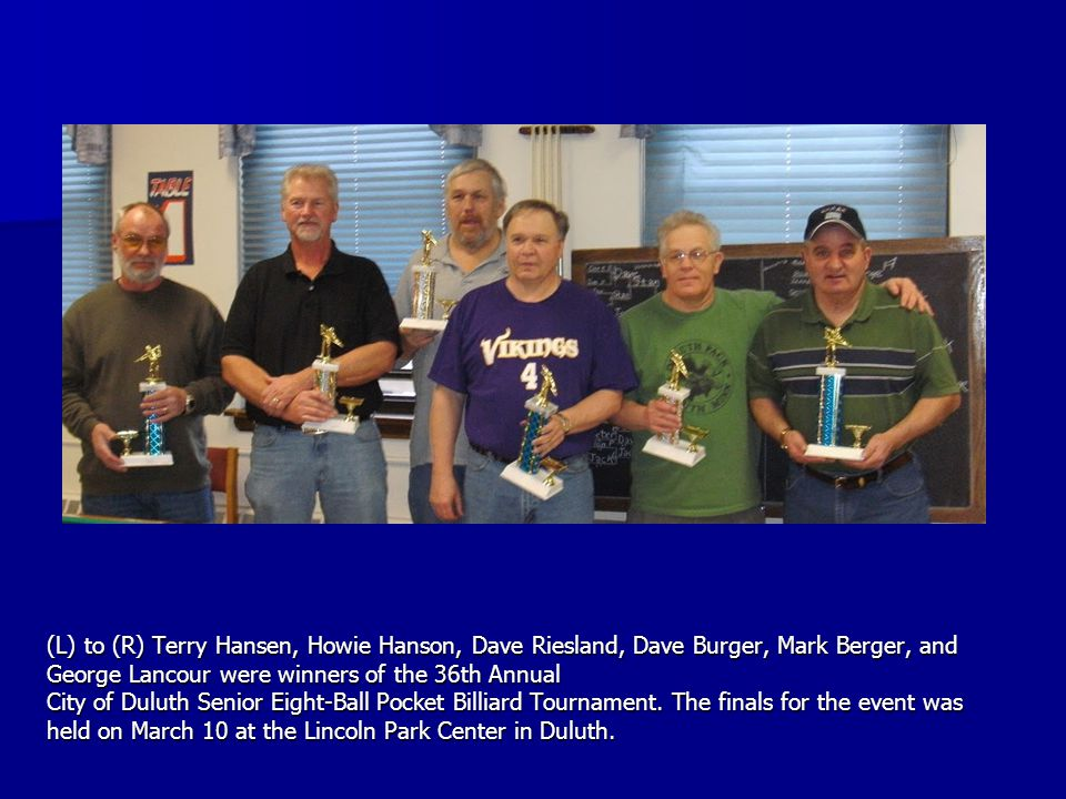 (L) to (R) Terry Hansen, Howie Hanson, Dave Riesland, Dave Burger, Mark Berger, and George Lancour were winners of the 36th Annual City of Duluth Senior Eight-Ball Pocket Billiard Tournament.