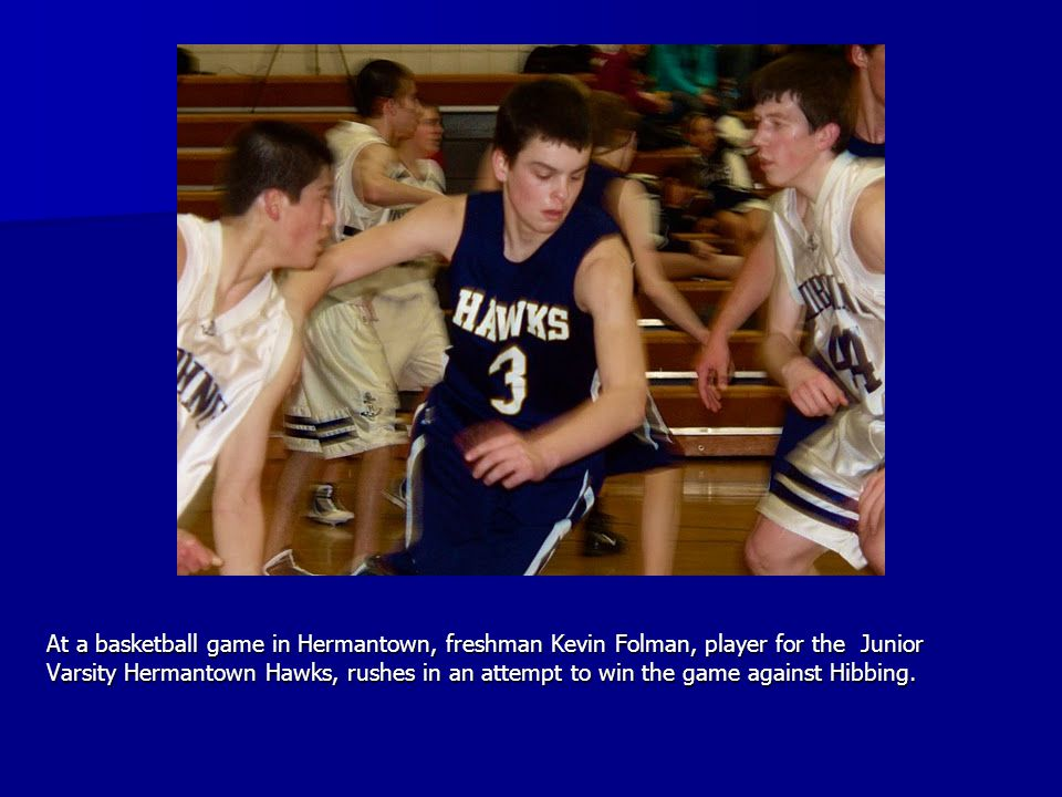 At a basketball game in Hermantown, freshman Kevin Folman, player for the Junior Varsity Hermantown Hawks, rushes in an attempt to win the game agains