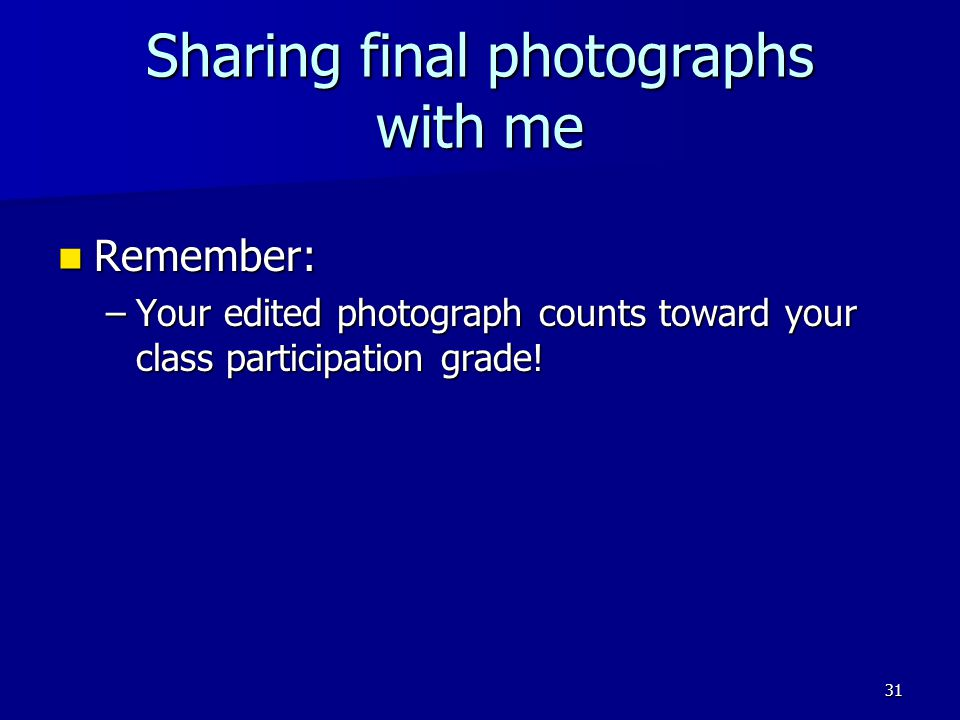 Sharing final photographs with me Remember: Remember: –Your edited photograph counts toward your class participation grade.