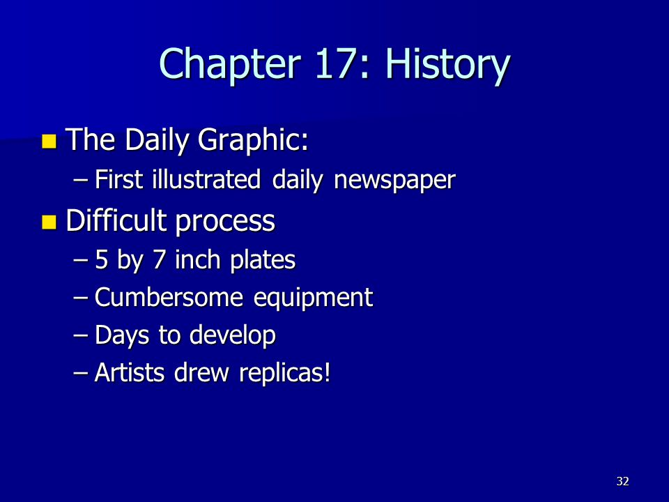 Chapter 17: History The Daily Graphic: The Daily Graphic: –First illustrated daily newspaper Difficult process Difficult process –5 by 7 inch plates –Cumbersome equipment –Days to develop –Artists drew replicas.