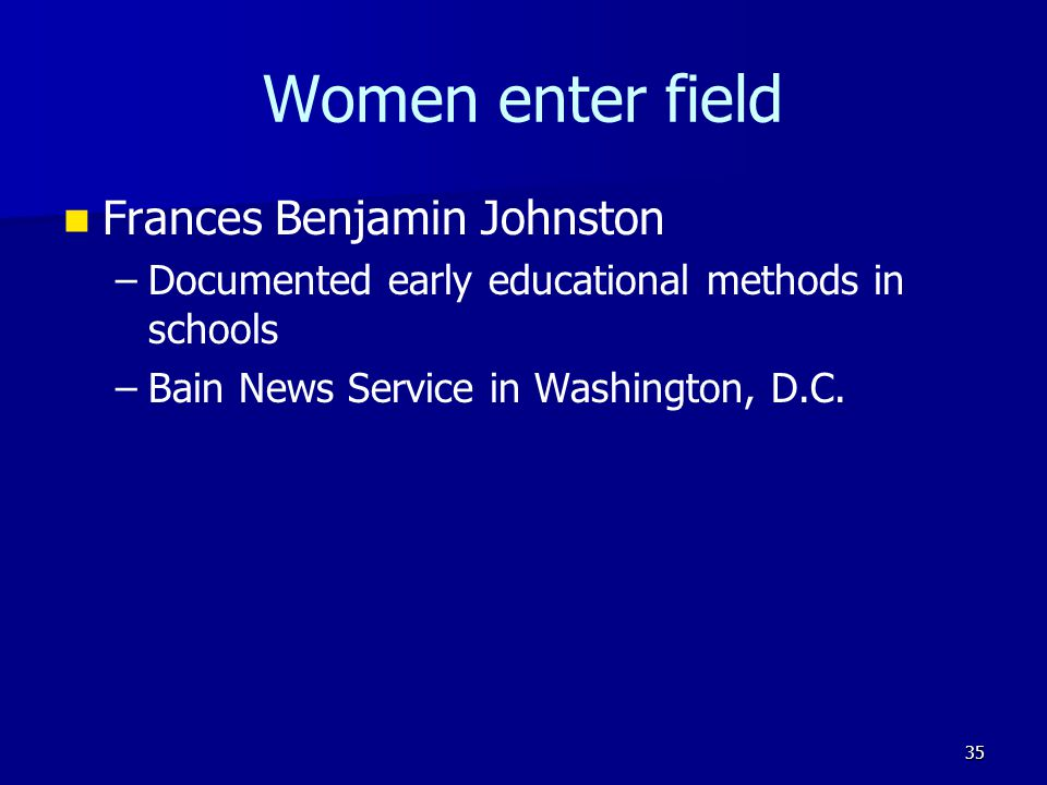 Women enter field Frances Benjamin Johnston – –Documented early educational methods in schools – –Bain News Service in Washington, D.C. 35