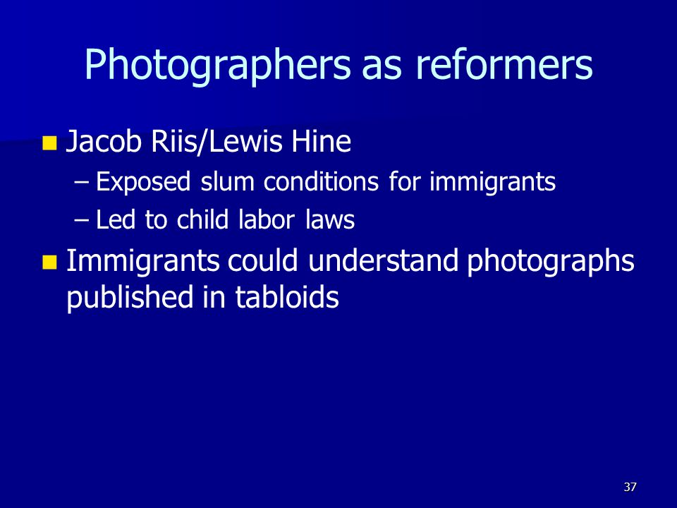Photographers as reformers Jacob Riis/Lewis Hine – –Exposed slum conditions for immigrants – –Led to child labor laws Immigrants could understand photographs published in tabloids 37