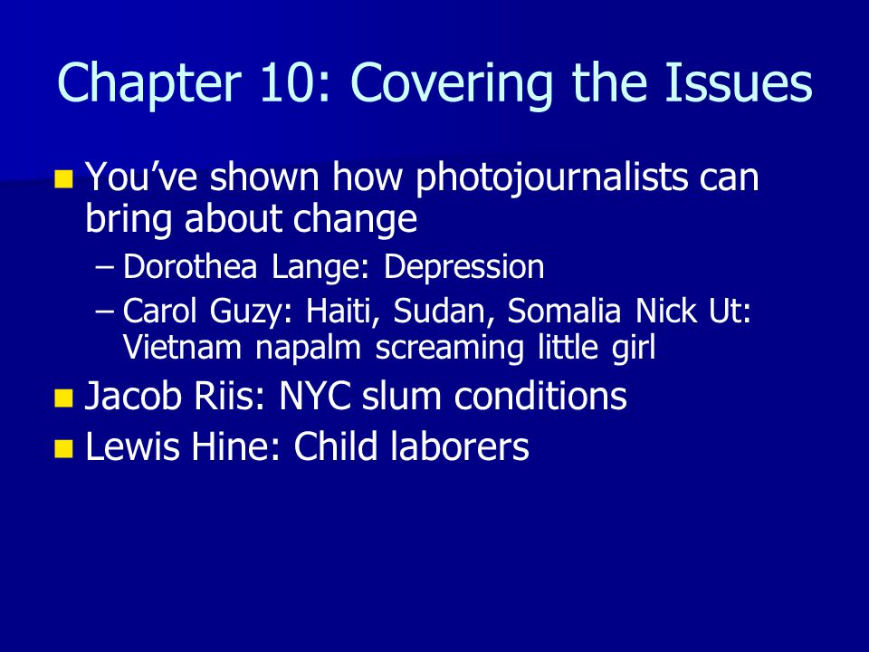 Chapter 10: Covering the Issues You've shown how photojournalists can bring about change – –Dorothea Lange: Depression – –Carol Guzy: Haiti, Sudan, So