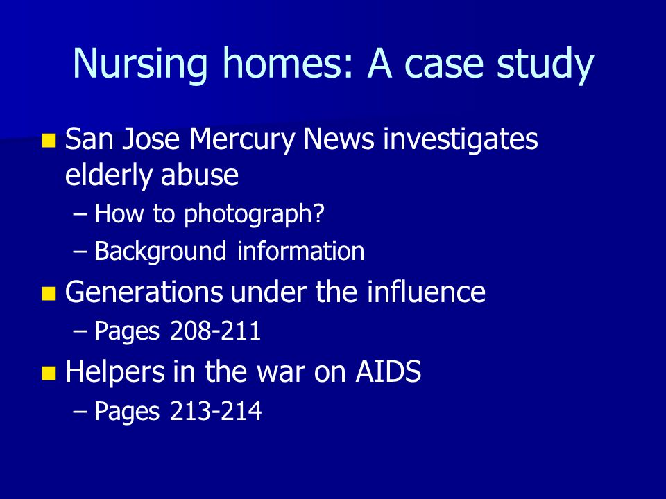 Nursing homes: A case study San Jose Mercury News investigates elderly abuse – –How to photograph? – –Background information Generations under the inf