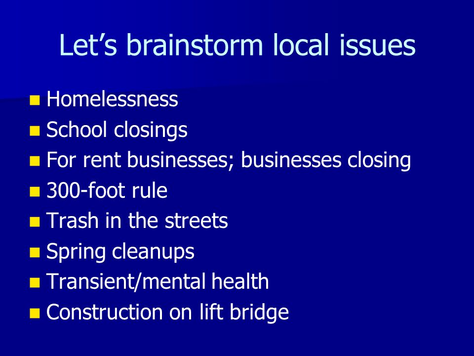 Let's brainstorm local issues Homelessness School closings For rent businesses; businesses closing 300-foot rule Trash in the streets Spring cleanups
