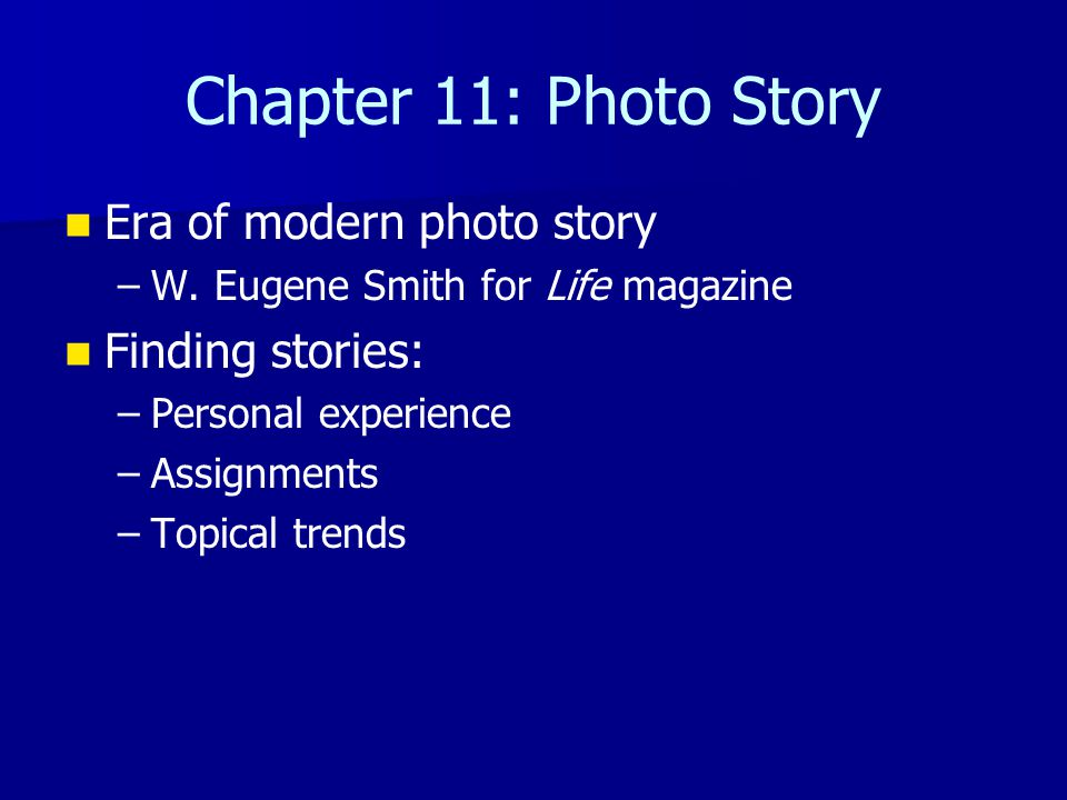 Chapter 11: Photo Story Era of modern photo story – –W. Eugene Smith for Life magazine Finding stories: – –Personal experience – –Assignments – –Topic