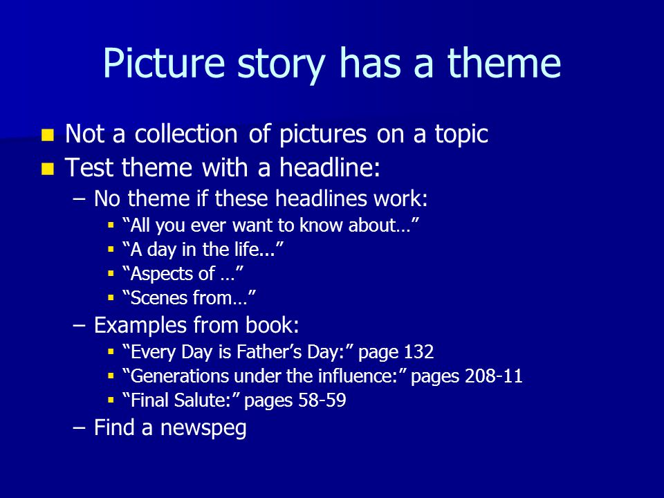 Picture story has a theme Not a collection of pictures on a topic Test theme with a headline: – –No theme if these headlines work:   All you ever want to know about…   A day in the life...   Aspects of …   Scenes from… – –Examples from book:   Every Day is Father's Day: page 132   Generations under the influence: pages 208-11   Final Salute: pages 58-59 – –Find a newspeg