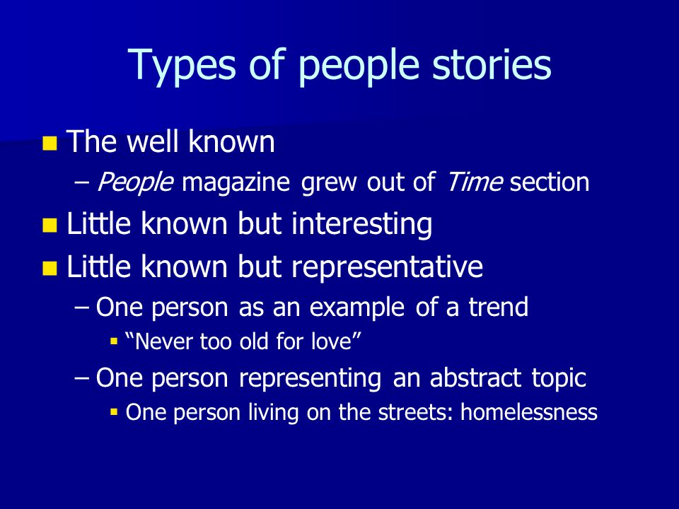 Types of people stories The well known – –People magazine grew out of Time section Little known but interesting Little known but representative – –One person as an example of a trend   Never too old for love – –One person representing an abstract topic   One person living on the streets: homelessness