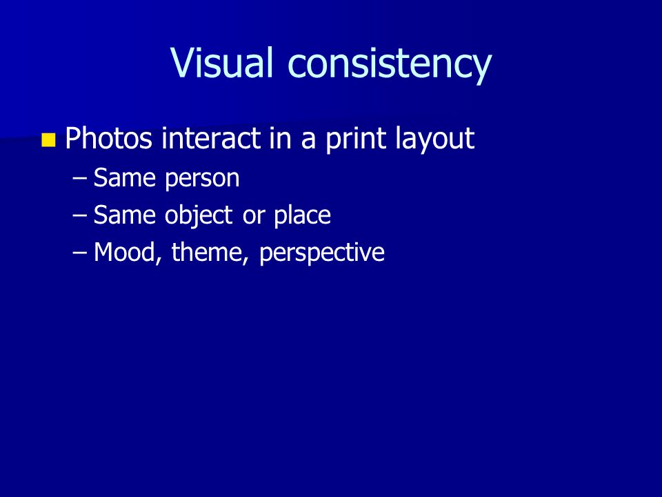 Visual consistency Photos interact in a print layout – –Same person – –Same object or place – –Mood, theme, perspective