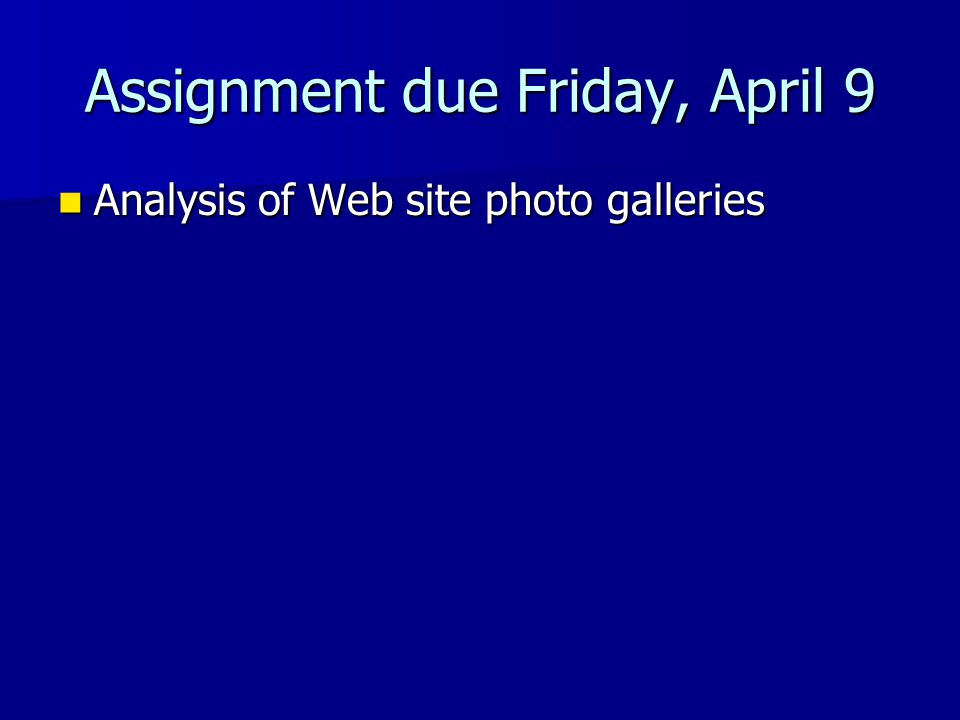 Assignment due Friday, April 9 Analysis of Web site photo galleries Analysis of Web site photo galleries
