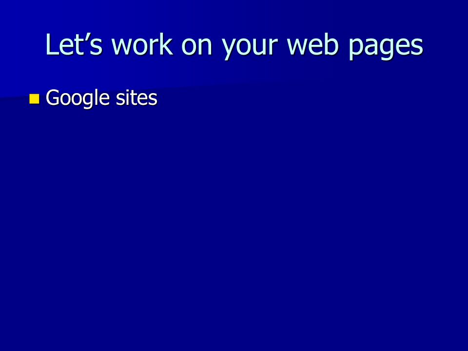 Let's work on your web pages Google sites Google sites