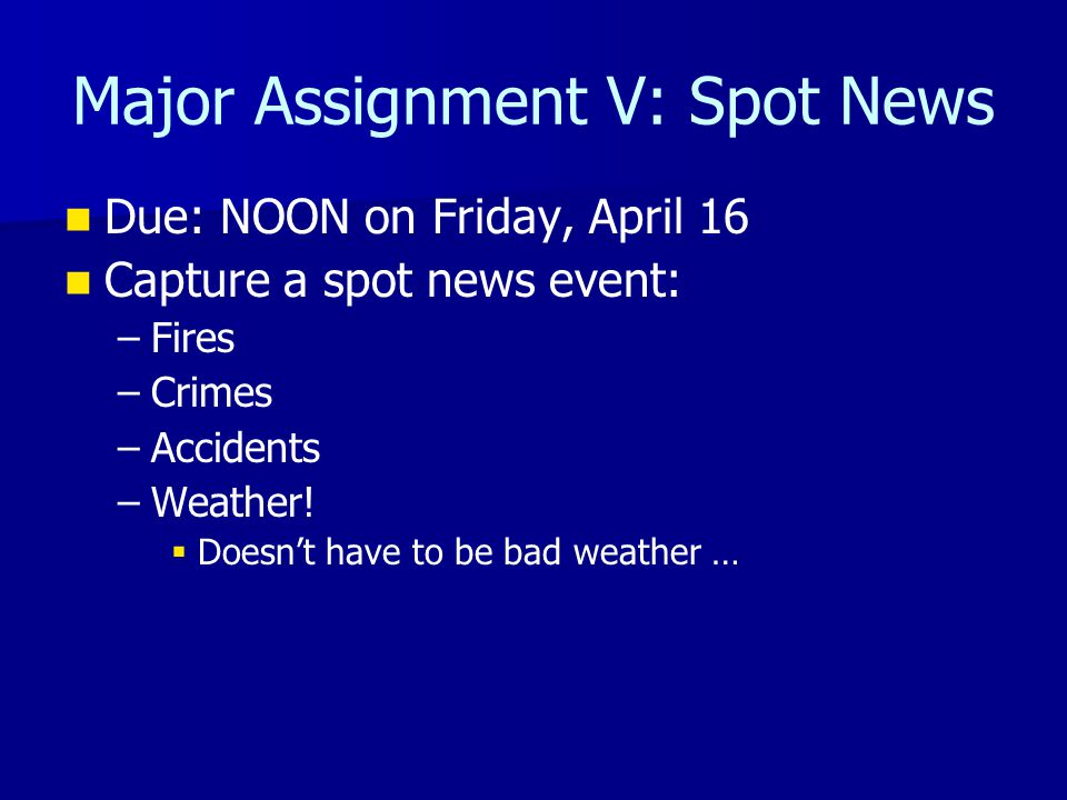 Major Assignment V: Spot News Due: NOON on Friday, April 16 Capture a spot news event: – –Fires – –Crimes – –Accidents – –Weather!   Doesn't have to