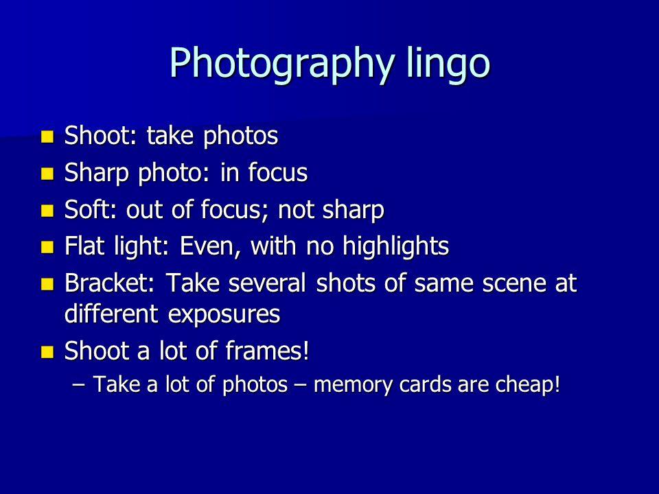 Photography lingo Shoot: take photos Shoot: take photos Sharp photo: in focus Sharp photo: in focus Soft: out of focus; not sharp Soft: out of focus;