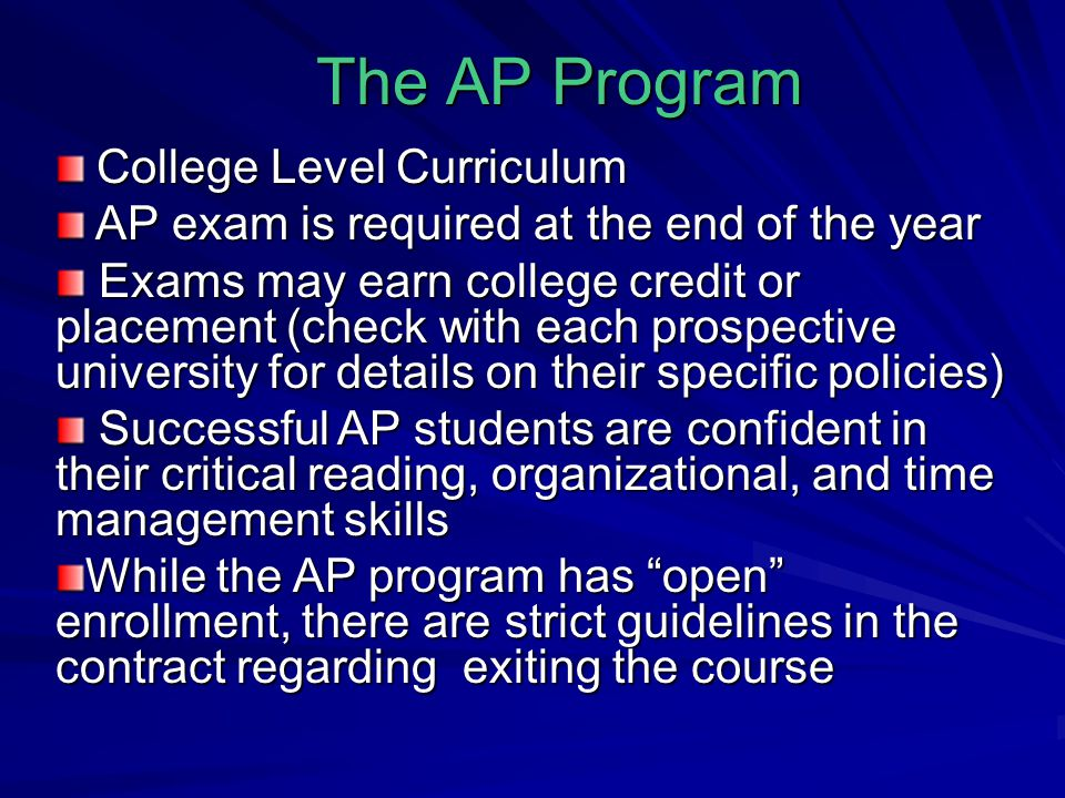 The AP Program College Level Curriculum College Level Curriculum AP exam is required at the end of the year AP exam is required at the end of the year Exams may earn college credit or placement (check with each prospective university for details on their specific policies) Exams may earn college credit or placement (check with each prospective university for details on their specific policies) Successful AP students are confident in their critical reading, organizational, and time management skills Successful AP students are confident in their critical reading, organizational, and time management skills While the AP program has open enrollment, there are strict guidelines in the contract regarding exiting the course