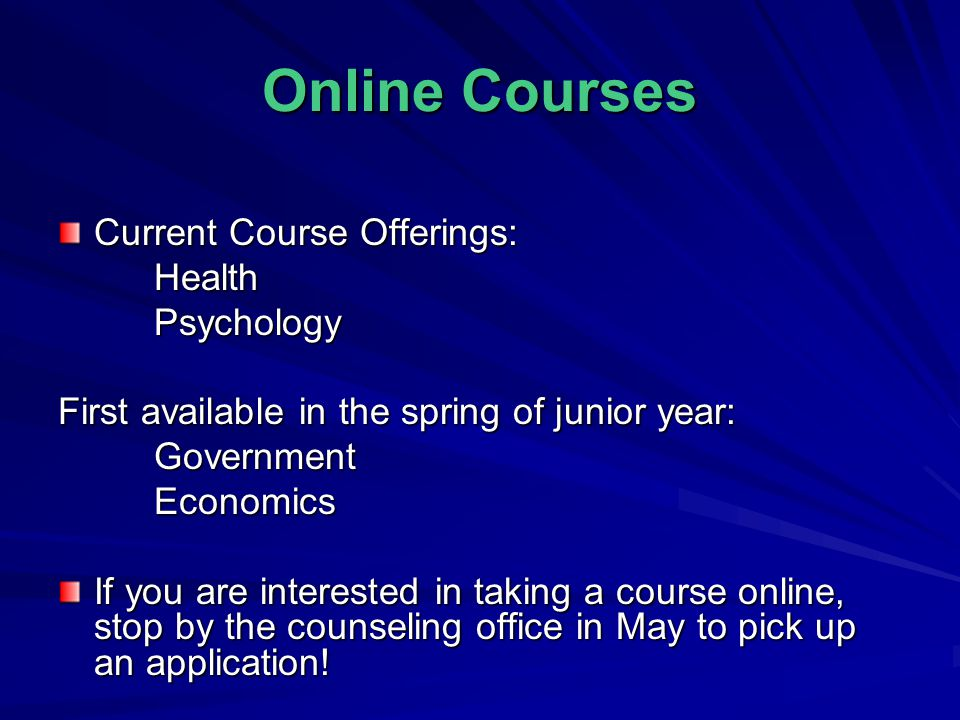 Online Courses Current Course Offerings: HealthPsychology First available in the spring of junior year: GovernmentEconomics If you are interested in taking a course online, stop by the counseling office in May to pick up an application!