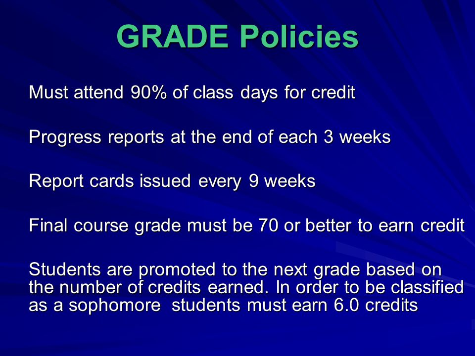 GRADE Policies Must attend 90% of class days for credit Progress reports at the end of each 3 weeks Report cards issued every 9 weeks Final course grade must be 70 or better to earn credit Students are promoted to the next grade based on the number of credits earned.