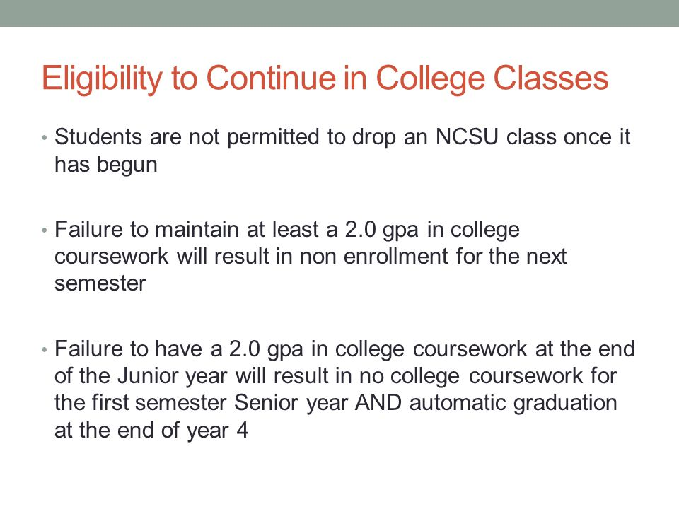 Eligibility to Continue in College Classes Students are not permitted to drop an NCSU class once it has begun Failure to maintain at least a 2.0 gpa in college coursework will result in non enrollment for the next semester Failure to have a 2.0 gpa in college coursework at the end of the Junior year will result in no college coursework for the first semester Senior year AND automatic graduation at the end of year 4