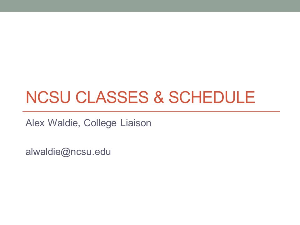 NCSU CLASSES & SCHEDULE Alex Waldie, College Liaison alwaldie@ncsu.edu
