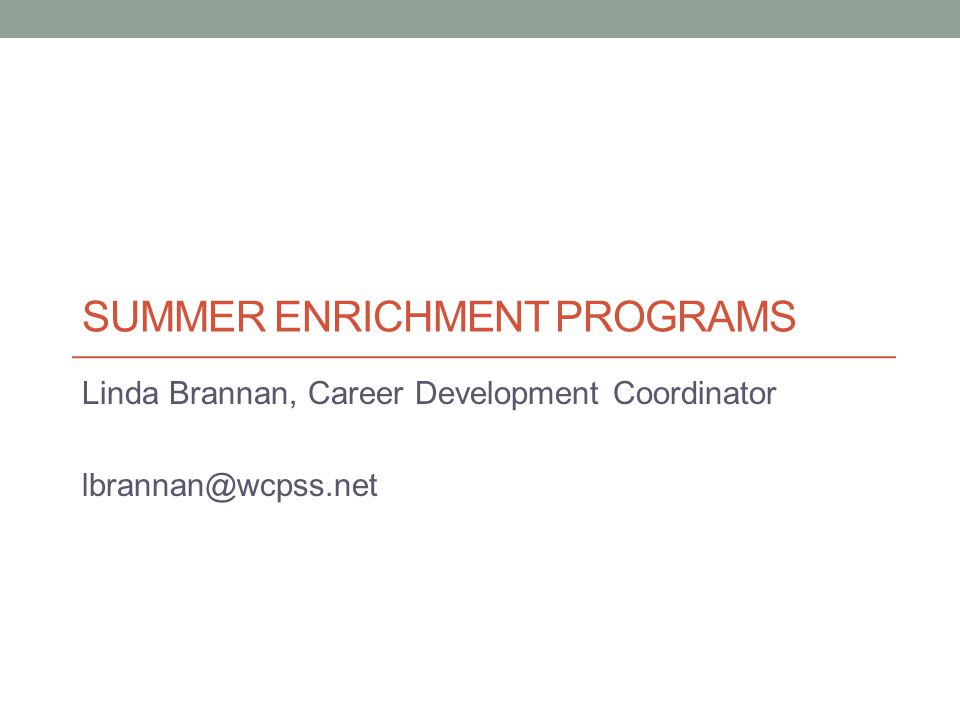 SUMMER ENRICHMENT PROGRAMS Linda Brannan, Career Development Coordinator lbrannan@wcpss.net