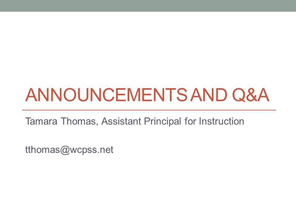 ANNOUNCEMENTS AND Q&A Tamara Thomas, Assistant Principal for Instruction tthomas@wcpss.net
