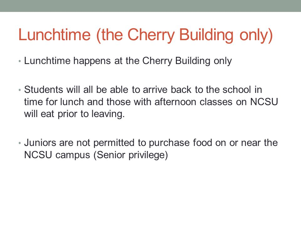Lunchtime (the Cherry Building only) Lunchtime happens at the Cherry Building only Students will all be able to arrive back to the school in time for lunch and those with afternoon classes on NCSU will eat prior to leaving.