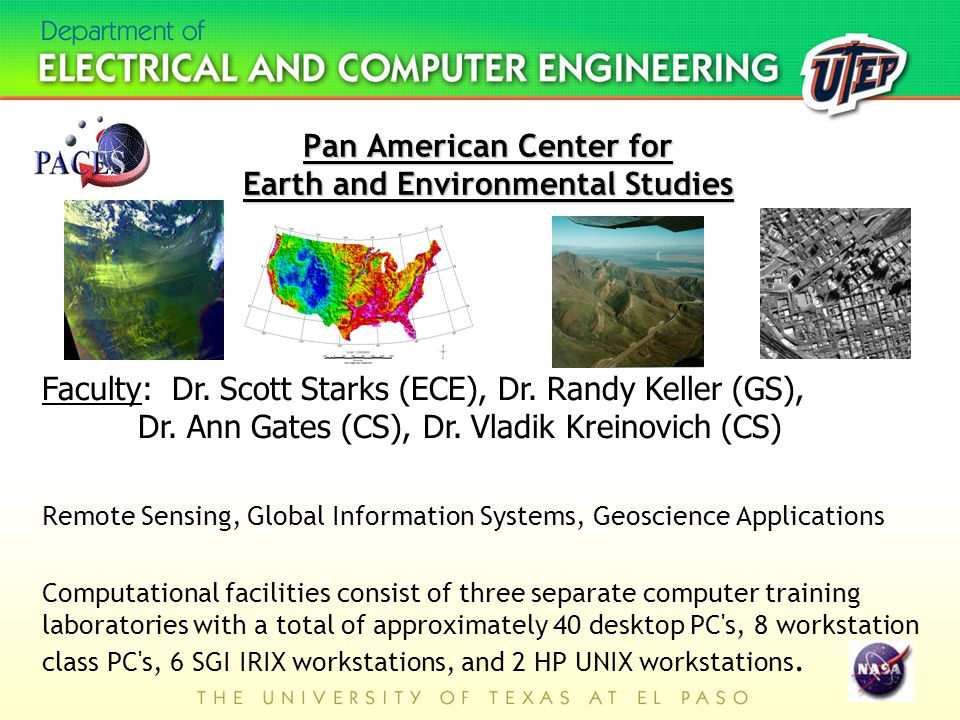 Pan American Center for Earth and Environmental Studies Remote Sensing, Global Information Systems, Geoscience Applications Computational facilities consist of three separate computer training laboratories with a total of approximately 40 desktop PC s, 8 workstation class PC s, 6 SGI IRIX workstations, and 2 HP UNIX workstations.