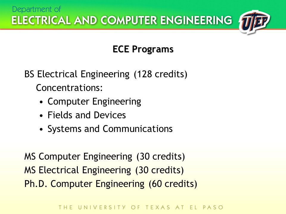 ECE Programs BS Electrical Engineering (128 credits) Concentrations: Computer Engineering Fields and Devices Systems and Communications MS Computer Engineering (30 credits) MS Electrical Engineering (30 credits) Ph.D.