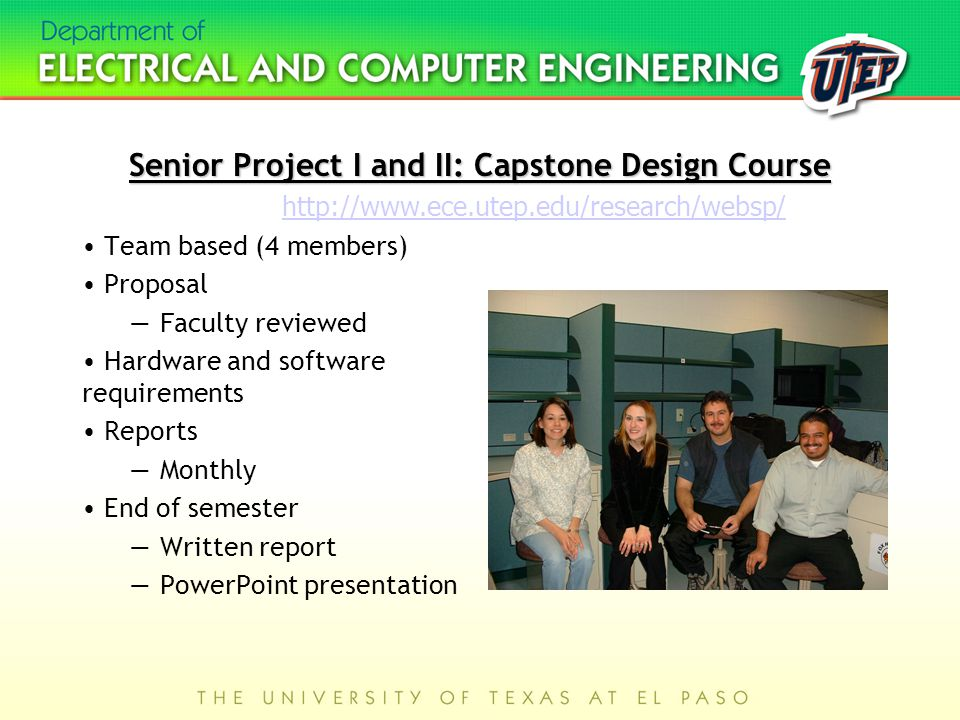 Senior Project I and II: Capstone Design Course Team based (4 members) Proposal —Faculty reviewed Hardware and software requirements Reports —Monthly End of semester —Written report —PowerPoint presentation http://www.ece.utep.edu/research/websp/