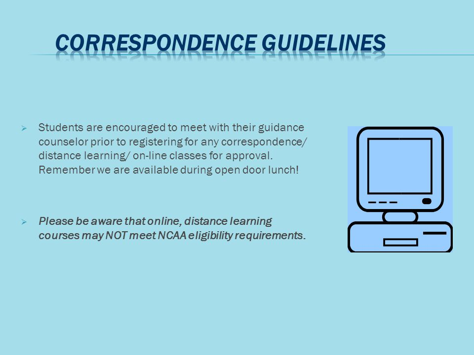  Students are encouraged to meet with their guidance counselor prior to registering for any correspondence/ distance learning/ on-line classes for approval.
