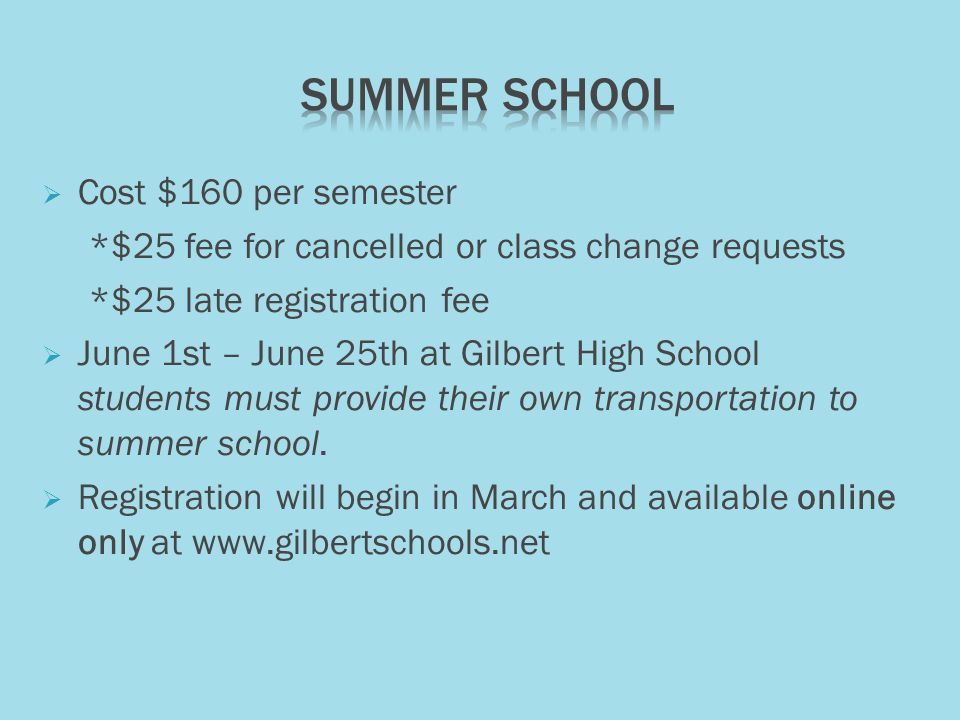  Cost $160 per semester *$25 fee for cancelled or class change requests *$25 late registration fee  June 1st – June 25th at Gilbert High School students must provide their own transportation to summer school.