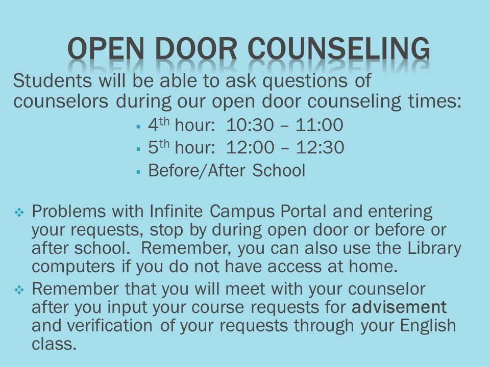 Students will be able to ask questions of counselors during our open door counseling times:  4 th hour: 10:30 – 11:00  5 th hour: 12:00 – 12:30  Before/After School  Problems with Infinite Campus Portal and entering your requests, stop by during open door or before or after school.
